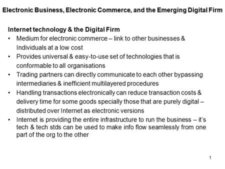 1 Internet technology & the Digital Firm Medium for electronic commerce – link to other businesses & Individuals at a low cost Provides universal & easy-to-use.