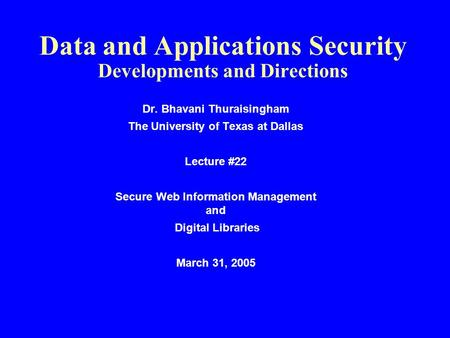 Data and Applications Security Developments and Directions Dr. Bhavani Thuraisingham The University of Texas at Dallas Lecture #22 Secure Web Information.