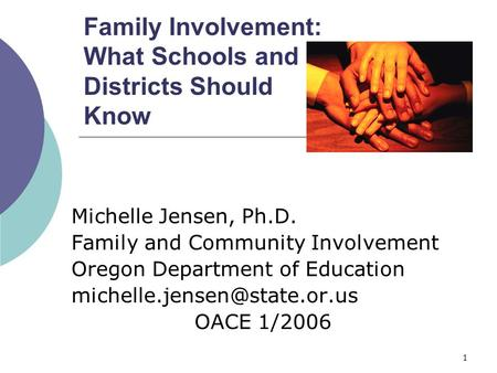 1 Family Involvement: What Schools and Districts Should Know Michelle Jensen, Ph.D. Family and Community Involvement Oregon Department of Education