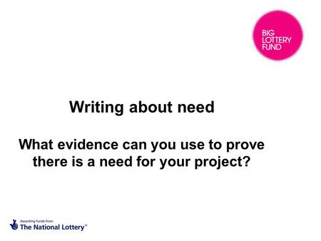 Writing about need What evidence can you use to prove there is a need for your project?