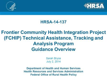 HRSA-14-137 Frontier Community Health Integration Project (FCHIP) Technical Assistance, Tracking and Analysis Program Guidance Overview Sarah Bryce July.