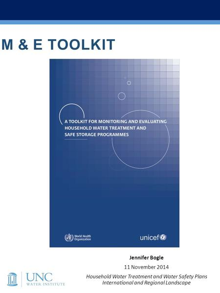 M & E TOOLKIT Jennifer Bogle 11 November 2014 Household Water Treatment and Water Safety Plans International and Regional Landscape.