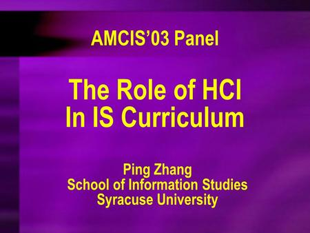 The Role of HCI In IS Curriculum Ping Zhang School of Information Studies Syracuse University AMCIS'03 Panel.