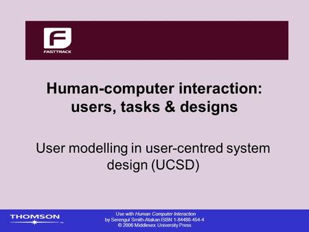 Human-computer interaction: users, tasks & designs User modelling in user-centred system design (UCSD) Use with Human Computer Interaction by Serengul.