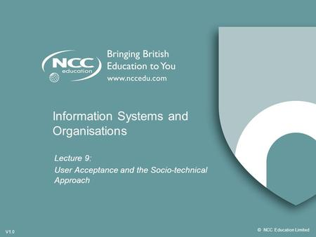 ©NCC Education Limited V1.0 Information Systems and Organisations Lecture 9: User Acceptance and the Socio-technical Approach.