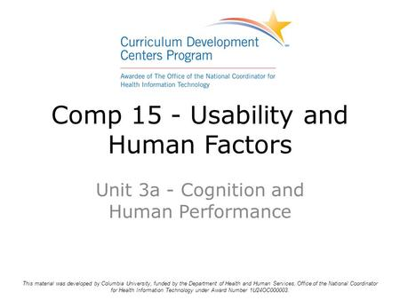 Comp 15 - Usability and Human Factors Unit 3a - Cognition and Human Performance This material was developed by Columbia University, funded by the Department.
