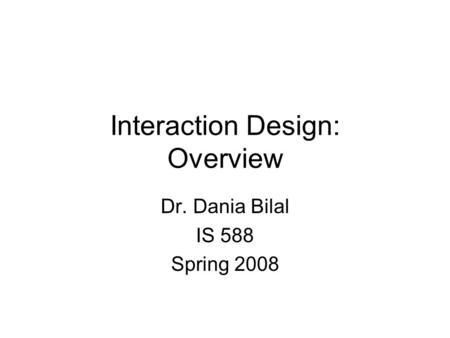 Interaction Design: Overview Dr. Dania Bilal IS 588 Spring 2008.