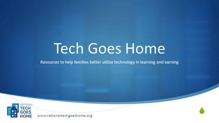  Tech Goes Home Resources to help families better utilize technology in learning and earning www.nationaltechgoeshome.org.