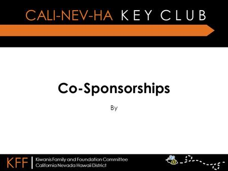 Co-Sponsorships By CALI-NEV-HA K E Y C L U B KFF | California Nevada Hawaii District Kiwanis Family and Foundation Committee.