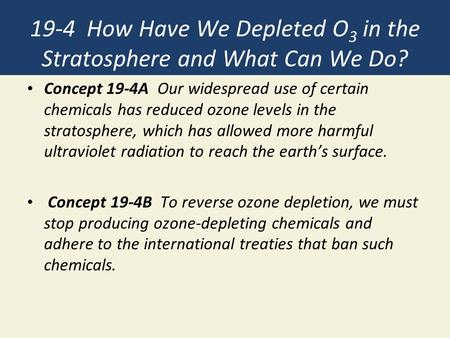 19-4 How Have We Depleted O 3 in the Stratosphere and What Can We Do? Concept 19-4A Our widespread use of certain chemicals has reduced ozone levels in.