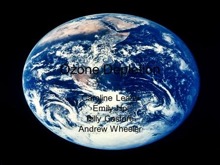 Ozone Depletion Caroline Leahy Emily Ho Billy Castore Andrew Wheeler.