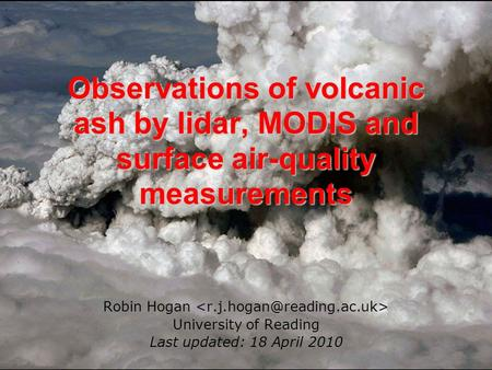 Observations of volcanic ash by lidar, MODIS and surface air-quality measurements Robin Hogan University of Reading Last updated: 18 April 2010.