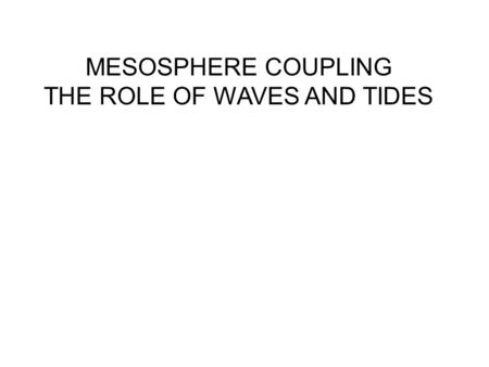 MESOSPHERE COUPLING THE ROLE OF WAVES AND TIDES. Spectra show that waves & tides of large amplitude dominate the MLT region A typical power spectrum of.