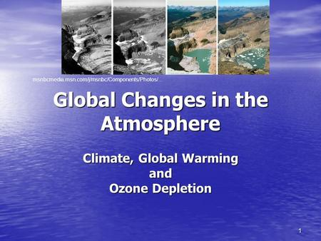 1 Global Changes in the Atmosphere Climate, Global Warming and Ozone Depletion msnbcmedia.msn.com/j/msnbc/Components/Photos/...
