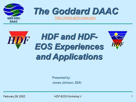 GES DISC DAAC February 28, 2002HDF-EOS Workshop V1 The Goddard DAAC The Goddard DAAC   Presented by: