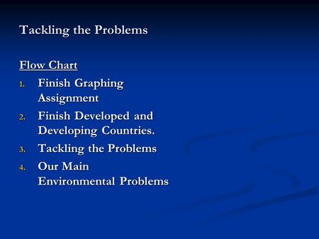 Tackling the Problems Flow Chart 1. Finish Graphing Assignment 2. Finish Developed and Developing Countries. 3. Tackling the Problems 4. Our Main Environmental.