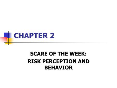 CHAPTER 2 SCARE OF THE WEEK: RISK PERCEPTION AND BEHAVIOR.