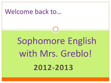2012-2013 Sophomore English with Mrs. Greblo! Welcome back to…