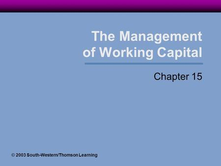 The Management of Working Capital Chapter 15 © 2003 South-Western/Thomson Learning.