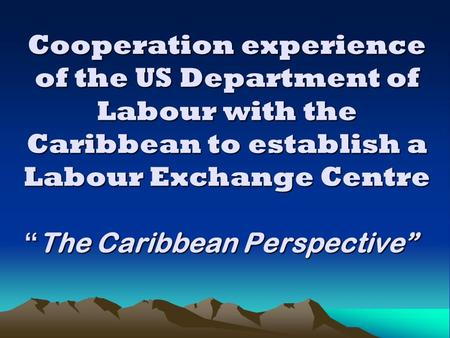 "Cooperation experience of the US Department of Labour with the Caribbean to establish a Labour Exchange Centre "" The Caribbean Perspective"""