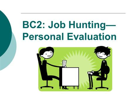 BC2: Job Hunting— Personal Evaluation BC2: Job Hunting  Personal Evaluation  Resume  Job Search  Cover Letter  Interview.