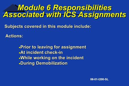 Subjects covered in this module include: 06-01-I200-SL Module 6 Responsibilities Associated with ICS Assignments Module 6 Responsibilities Associated with.
