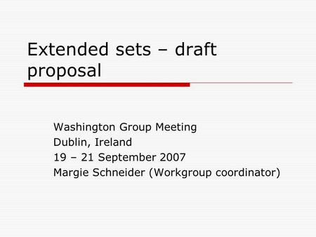Extended sets – draft proposal Washington Group Meeting Dublin, Ireland 19 – 21 September 2007 Margie Schneider (Workgroup coordinator)
