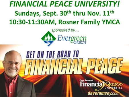 FINANCIAL PEACE UNIVERSITY! Sundays, Sept. 30 th thru Nov. 11 th 10:30-11:30AM, Rosner Family YMCA sponsored by…