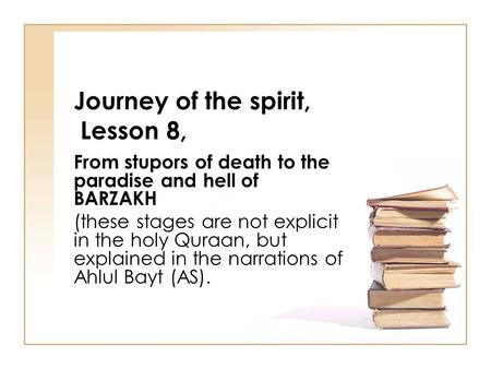 Journey of the spirit, Lesson 8, From stupors of death to the paradise and hell of BARZAKH (these stages are not explicit in the holy Quraan, but explained.