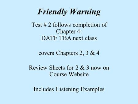 Friendly Warning Test # 2 follows completion of Chapter 4: DATE TBA next class covers Chapters 2, 3 & 4 Review Sheets for 2 & 3 now on Course Website Includes.