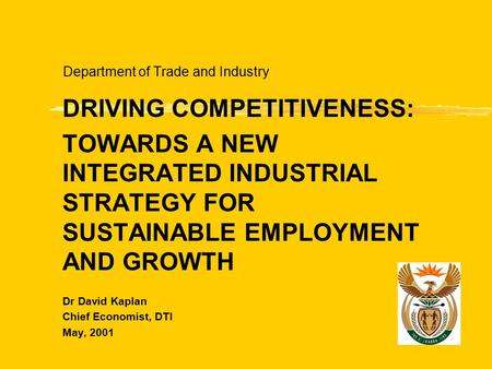 Department of Trade and Industry DRIVING COMPETITIVENESS: TOWARDS A NEW INTEGRATED INDUSTRIAL STRATEGY FOR SUSTAINABLE EMPLOYMENT AND GROWTH Dr David Kaplan.