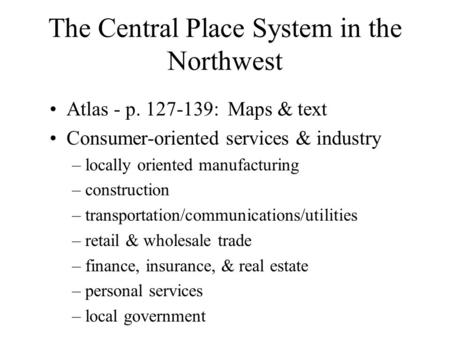 The Central Place System in the Northwest Atlas - p. 127-139: Maps & text Consumer-oriented services & industry – locally oriented manufacturing – construction.