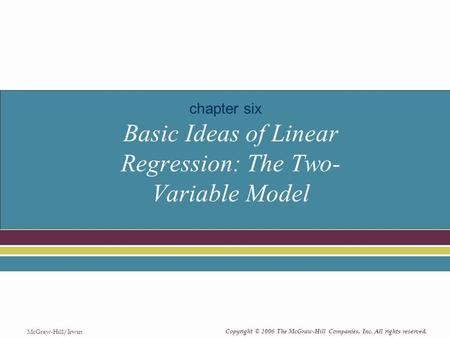 Copyright © 2006 The McGraw-Hill Companies, Inc. All rights reserved. McGraw-Hill/Irwin Basic Ideas of Linear Regression: The Two- Variable Model chapter.