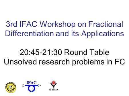 3rd IFAC Workshop on Fractional Differentiation and its Applications 20:45-21:30 Round Table Unsolved research problems in FC.