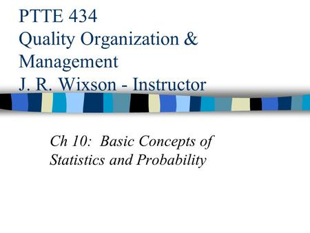 PTTE 434 Quality Organization & Management J. R. Wixson - Instructor Ch 10: Basic Concepts of Statistics and Probability.