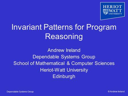 © Andrew IrelandDependable Systems Group Invariant Patterns for Program Reasoning Andrew Ireland Dependable Systems Group School of Mathematical & Computer.