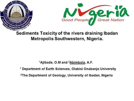 Sediments Toxicity of the rivers draining Ibadan Metropolis Southwestern, Nigeria. 1 Ajibade, O.M and 2 Abimbola, A.F. 1 Department of Earth Sciences,