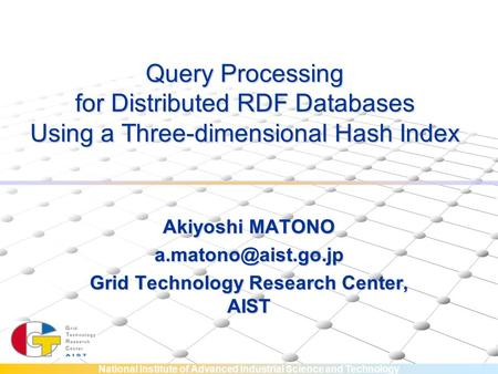 National Institute of Advanced Industrial Science and Technology Query Processing for Distributed RDF Databases Using a Three-dimensional Hash Index Akiyoshi.