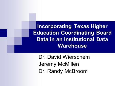 Incorporating Texas Higher Education Coordinating Board Data in an Institutional Data Warehouse Dr. David Wierschem Jeremy McMillen Dr. Randy McBroom.