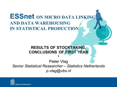 ESSnet ON MICRO DATA LINKING AND DATA WAREHOUSING IN STATISTICAL PRODUCTION RESULTS OF STOCKTAKING, CONCLUSIONS OF FIRST YEAR * Pieter Vlag Senior Statistical.