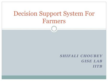 SHIFALI CHOUBEY GISE LAB IITB Decision Support System For Farmers.