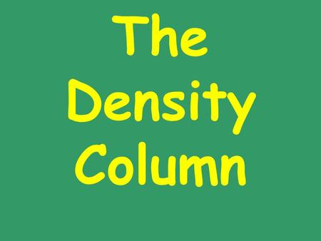 The Density Column. Using Density to Predict Position If we put a solid into a liquid, and the solid is more dense than the liquid it will If the liquid.