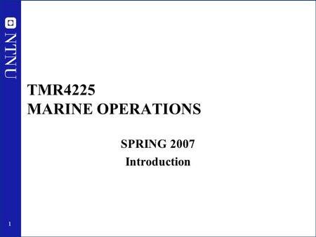 TMR4225 MARINE OPERATIONS SPRING 2007 Introduction.