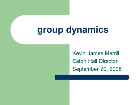 Group dynamics Kevin James Merrill Eaton Hall Director September 20, 2008.