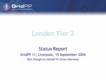 London Tier 2 Status Report GridPP 11, Liverpool, 15 September 2004 Ben Waugh on behalf of Owen Maroney.
