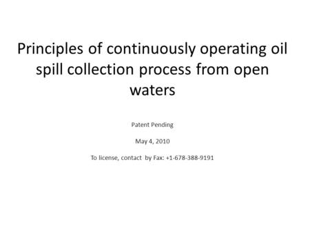 Principles of continuously operating oil spill collection process from open waters Patent Pending May 4, 2010 To license, contact by Fax: +1-678-388-9191.
