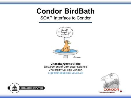 1 Condor BirdBath SOAP Interface to Condor Charaka Goonatilake Department of Computer Science University College London