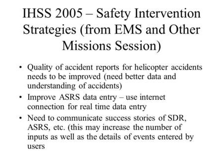IHSS 2005 – Safety Intervention Strategies (from EMS and Other Missions Session) Quality of accident reports for helicopter accidents needs to be improved.