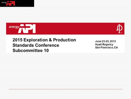 2015 Exploration & Production Standards Conference Subcommittee 10 June 23-25, 2015 Hyatt Regency San Francisco, CA.