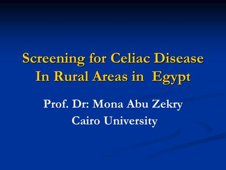Screening for Celiac Disease In Rural Areas in Egypt Prof. Dr: Mona Abu Zekry Cairo University.